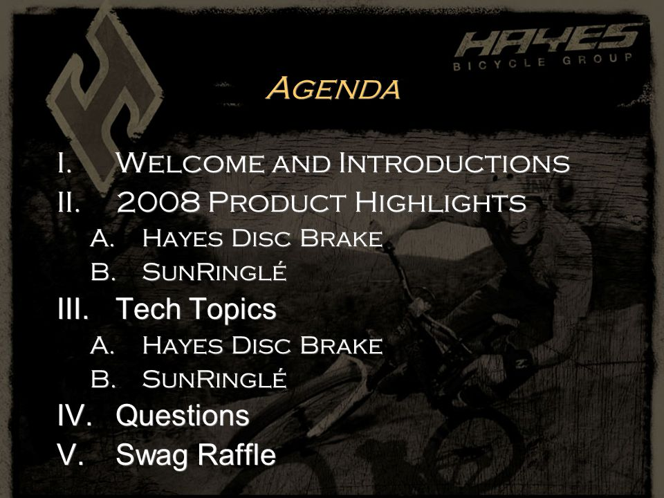 Agenda I.Welcome and Introductions II.2008 Product Highlights A.Hayes Disc Brake B.SunRinglé III.Tech Topics A.Hayes Disc Brake B.SunRinglé IV.Questio