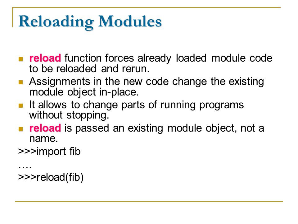 Reloading Modules reload reload function forces already loaded module code to be reloaded and rerun.