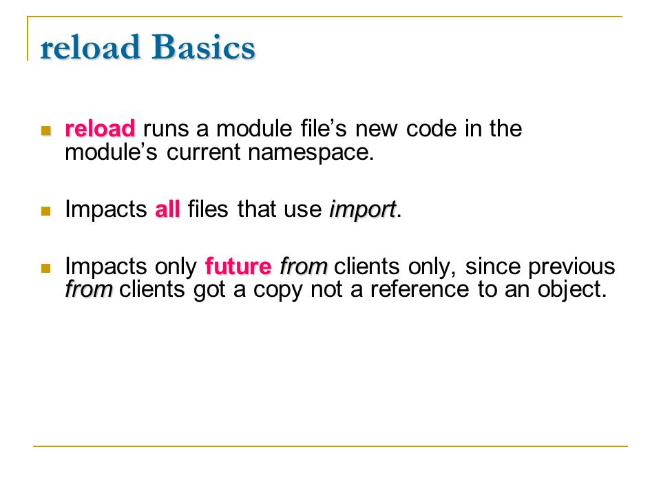 reload Basics reload reload runs a module file's new code in the module's current namespace. all import Impacts all files that use import. futurefrom