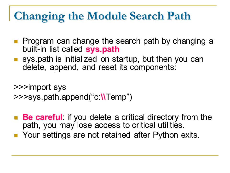 Changing the Module Search Path sys.path Program can change the search path by changing a built-in list called sys.path sys.path is initialized on startup, but then you can delete, append, and reset its components: >>>import sys \\ >>>sys.path.append( c:\\Temp ) Be careful Be careful: if you delete a critical directory from the path, you may lose access to critical utilities.