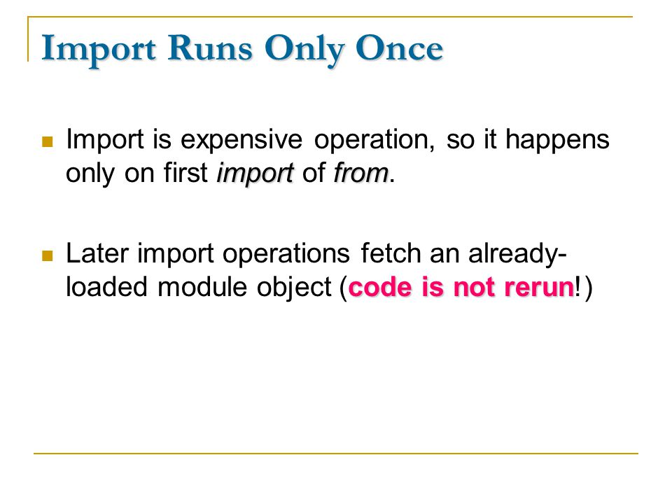 Import Runs Only Once importfrom Import is expensive operation, so it happens only on first import of from. code is not rerun Later import operations