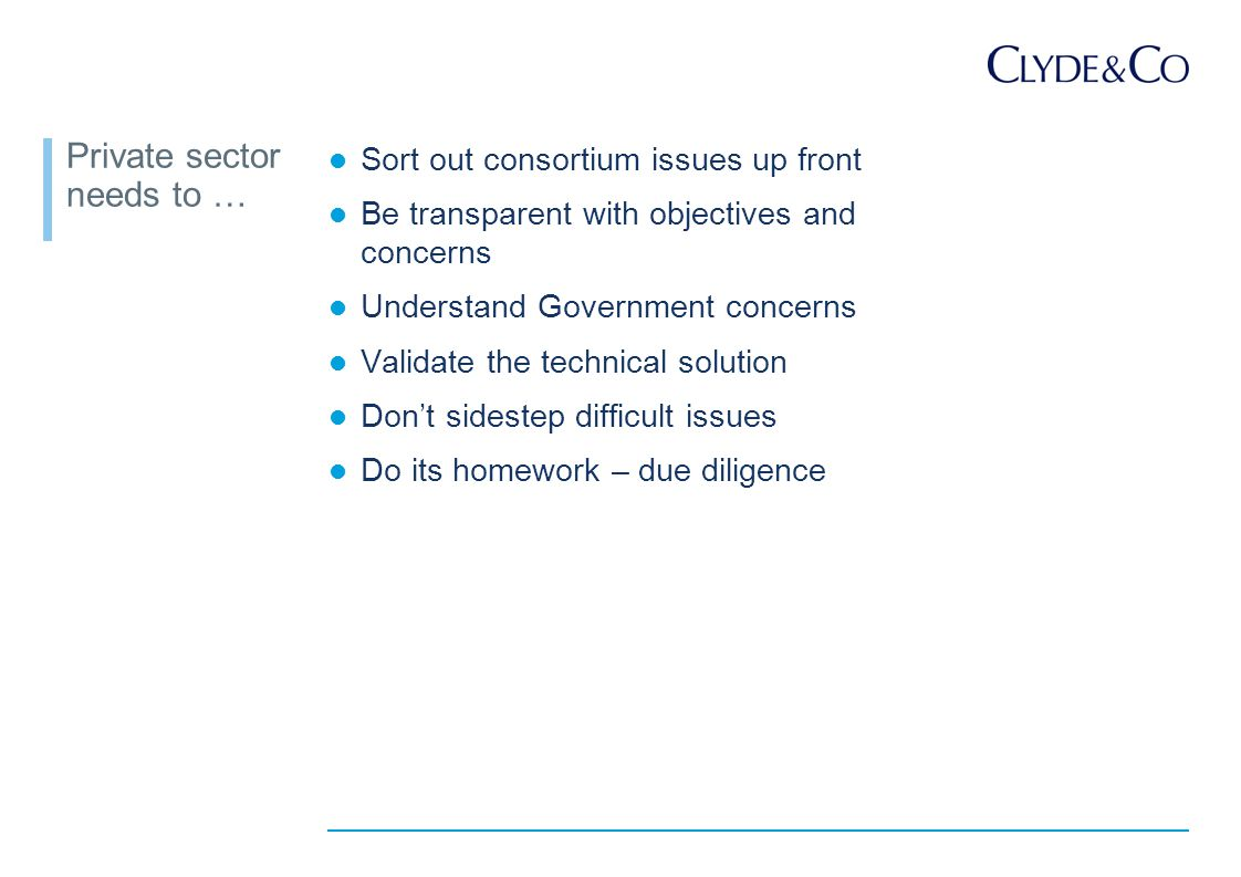 Private sector needs to … Sort out consortium issues up front Be transparent with objectives and concerns Understand Government concerns Validate the technical solution Don't sidestep difficult issues Do its homework – due diligence