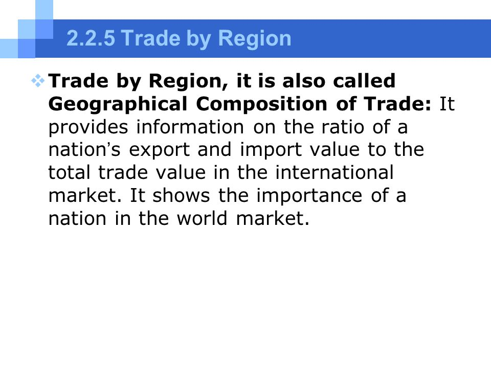 2.2.5 Trade by Region  Trade by Region, it is also called Geographical Composition of Trade: It provides information on the ratio of a nation ' s export and import value to the total trade value in the international market.