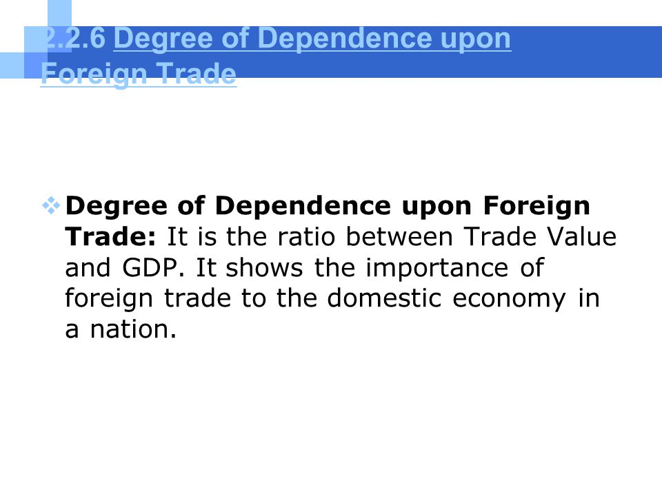 2.2.6 Degree of Dependence upon Foreign TradeDegree of Dependence upon Foreign Trade  Degree of Dependence upon Foreign Trade: It is the ratio between Trade Value and GDP.