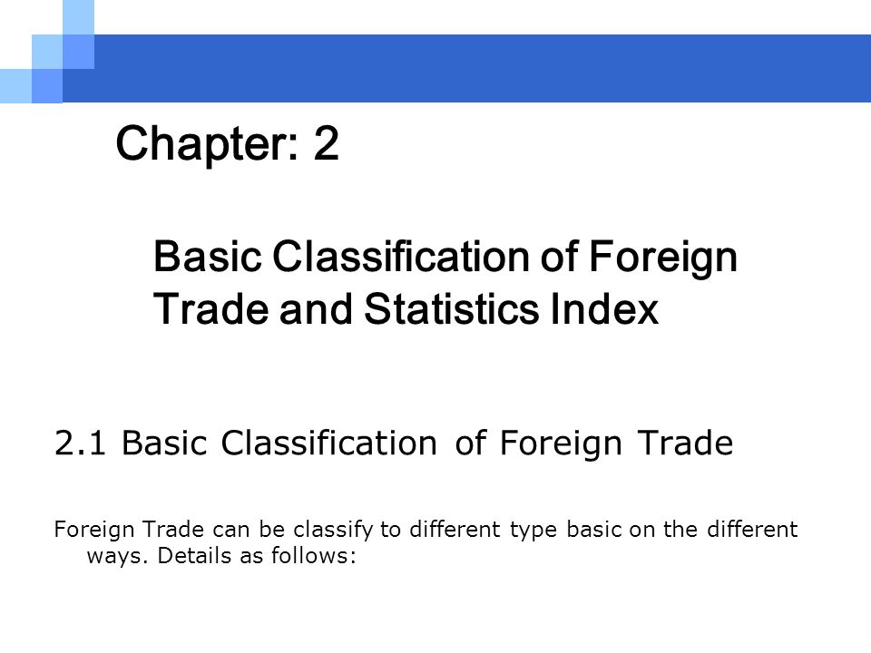 Chapter: 2 Basic Classification of Foreign Trade and Statistics Index 2.1 Basic Classification of Foreign Trade Foreign Trade can be classify to diffe