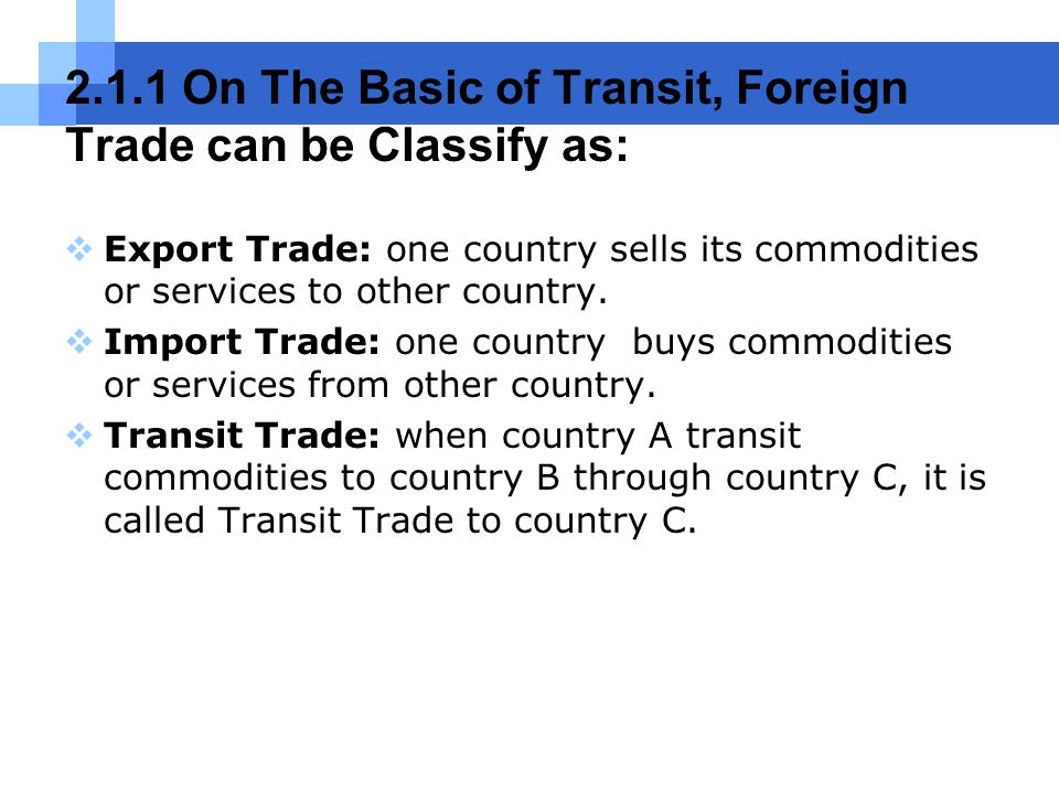 2.1.1 On The Basic of Transit, Foreign Trade can be Classify as:  Export Trade: one country sells its commodities or services to other country.