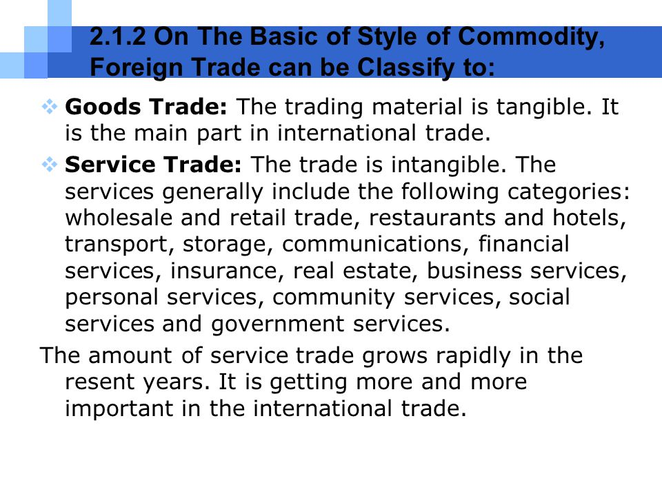 2.1.2 On The Basic of Style of Commodity, Foreign Trade can be Classify to:  Goods Trade: The trading material is tangible. It is the main part in in