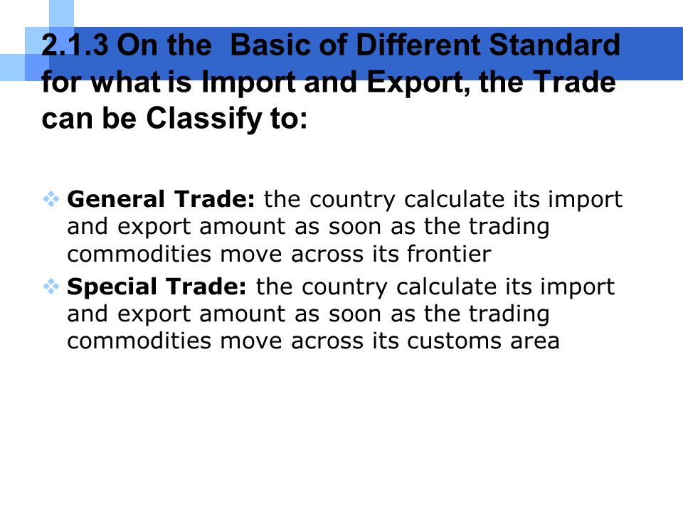 2.1.3 On the Basic of Different Standard for what is Import and Export, the Trade can be Classify to:  General Trade: the country calculate its import and export amount as soon as the trading commodities move across its frontier  Special Trade: the country calculate its import and export amount as soon as the trading commodities move across its customs area