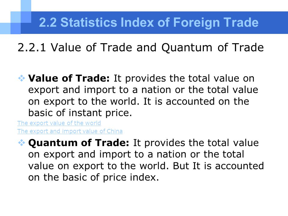 2.2 Statistics Index of Foreign Trade 2.2.1 Value of Trade and Quantum of Trade  Value of Trade: It provides the total value on export and import to