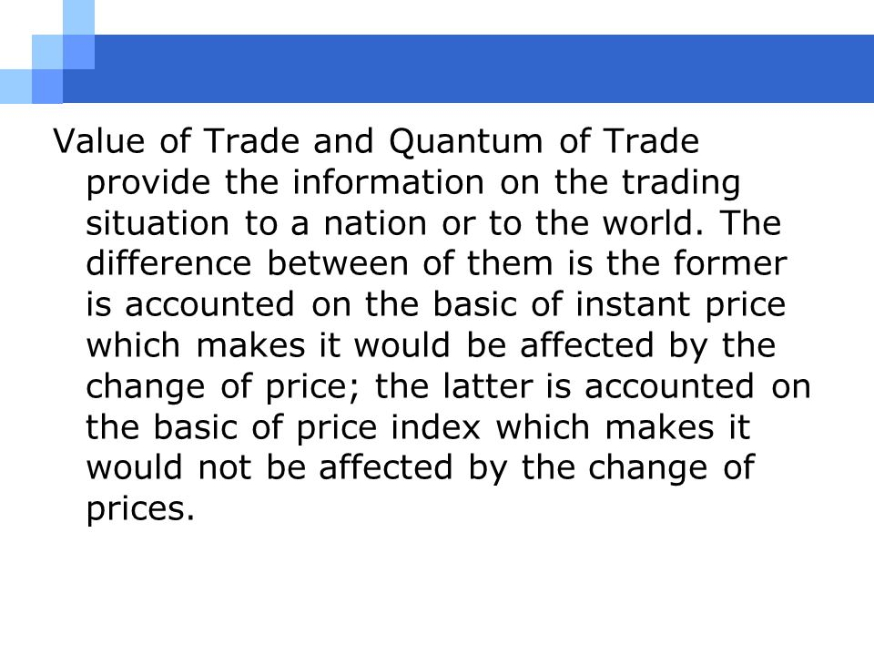 Value of Trade and Quantum of Trade provide the information on the trading situation to a nation or to the world. The difference between of them is th