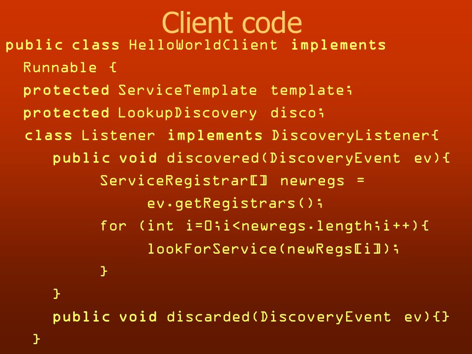 Client code public class HelloWorldClient implements Runnable { protected ServiceTemplate template; protected LookupDiscovery disco; class Listener implements DiscoveryListener{ public void discovered(DiscoveryEvent ev){ ServiceRegistrar[] newregs = ev.getRegistrars(); for (int i=0;i<newregs.length;i++){ lookForService(newRegs[i]); } public void discarded(DiscoveryEvent ev){} }