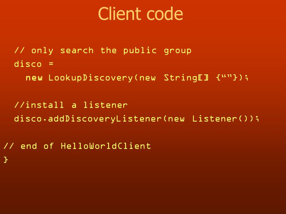Client code // only search the public group disco = new LookupDiscovery(new String[] { }); //install a listener disco.addDiscoveryListener(new Listener()); // end of HelloWorldClient }