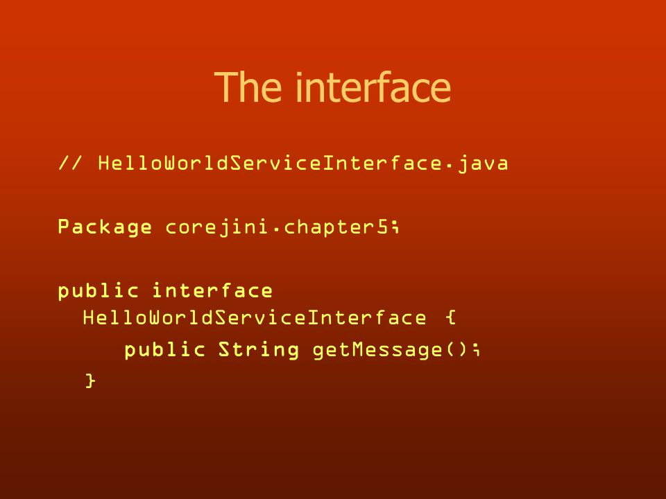The interface // HelloWorldServiceInterface.java Package corejini.chapter5; public interface HelloWorldServiceInterface { public String getMessage(); }