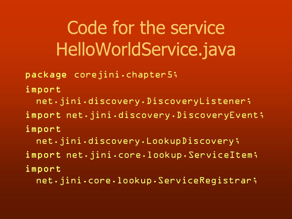 Code for the service HelloWorldService.java package corejini.chapter5; import net.jini.discovery.DiscoveryListener; import net.jini.discovery.DiscoveryEvent; import net.jini.discovery.LookupDiscovery; import net.jini.core.lookup.ServiceItem; import net.jini.core.lookup.ServiceRegistrar;