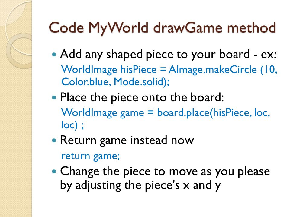 Code MyWorld drawGame method Add any shaped piece to your board - ex: WorldImage hisPiece = AImage.makeCircle (10, Color.blue, Mode.solid); Place the piece onto the board: WorldImage game = board.place(hisPiece, loc, loc) ; Return game instead now return game; Change the piece to move as you please by adjusting the piece s x and y
