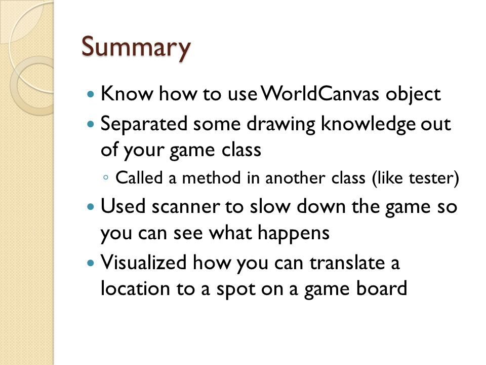 Summary Know how to use WorldCanvas object Separated some drawing knowledge out of your game class ◦ Called a method in another class (like tester) Used scanner to slow down the game so you can see what happens Visualized how you can translate a location to a spot on a game board