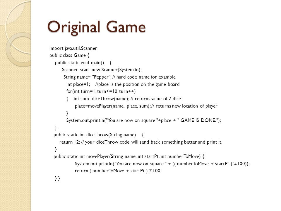 Original Game import java.util.Scanner; public class Game { public static void main() { Scanner scan=new Scanner(System.in); String name= Pepper ; // hard code name for example int place=1; //place is the position on the game board for(int turn=1; turn<=10; turn++) { int sum=diceThrow(name); // returns value of 2 dice place=movePlayer(name, place, sum); // returns new location of player } System.out.println( You are now on square +place + GAME IS DONE. ); } public static int diceThrow(String name) { return 12; // your diceThrow code will send back something better and print it.