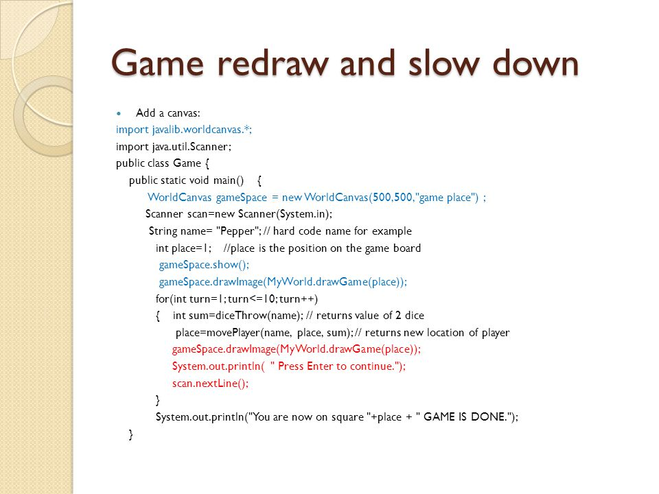 Game redraw and slow down Add a canvas: import javalib.worldcanvas.*; import java.util.Scanner; public class Game { public static void main() { WorldCanvas gameSpace = new WorldCanvas(500,500, game place ) ; Scanner scan=new Scanner(System.in); String name= Pepper ; // hard code name for example int place=1; //place is the position on the game board gameSpace.show(); gameSpace.drawImage(MyWorld.drawGame(place)); for(int turn=1; turn<=10; turn++) { int sum=diceThrow(name); // returns value of 2 dice place=movePlayer(name, place, sum); // returns new location of player gameSpace.drawImage(MyWorld.drawGame(place)); System.out.println( Press Enter to continue. ); scan.nextLine(); } System.out.println( You are now on square +place + GAME IS DONE. ); }