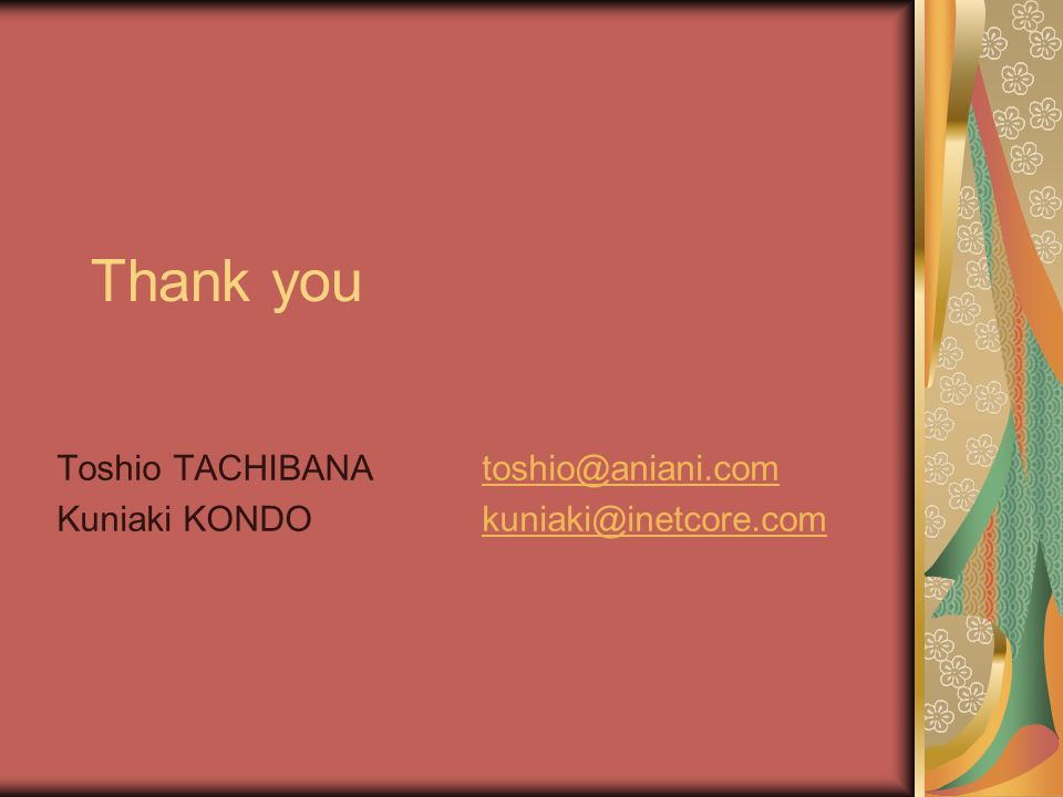 Thank you Toshio TACHIBANAtoshio@aniani.comtoshio@aniani.com Kuniaki KONDOkuniaki@inetcore.comkuniaki@inetcore.com