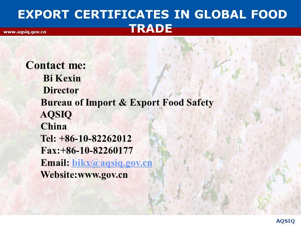 AQSIQ www.aqsiq.gov.cn Contact me: Bi Kexin Director Bureau of Import & Export Food Safety AQSIQ China Tel: +86-10-82262012 Fax:+86-10-82260177 Email: bikx@aqsiq.gov.cnbikx@aqsiq.gov.cn Website:www.gov.cn EXPORT CERTIFICATES IN GLOBAL FOOD TRADE