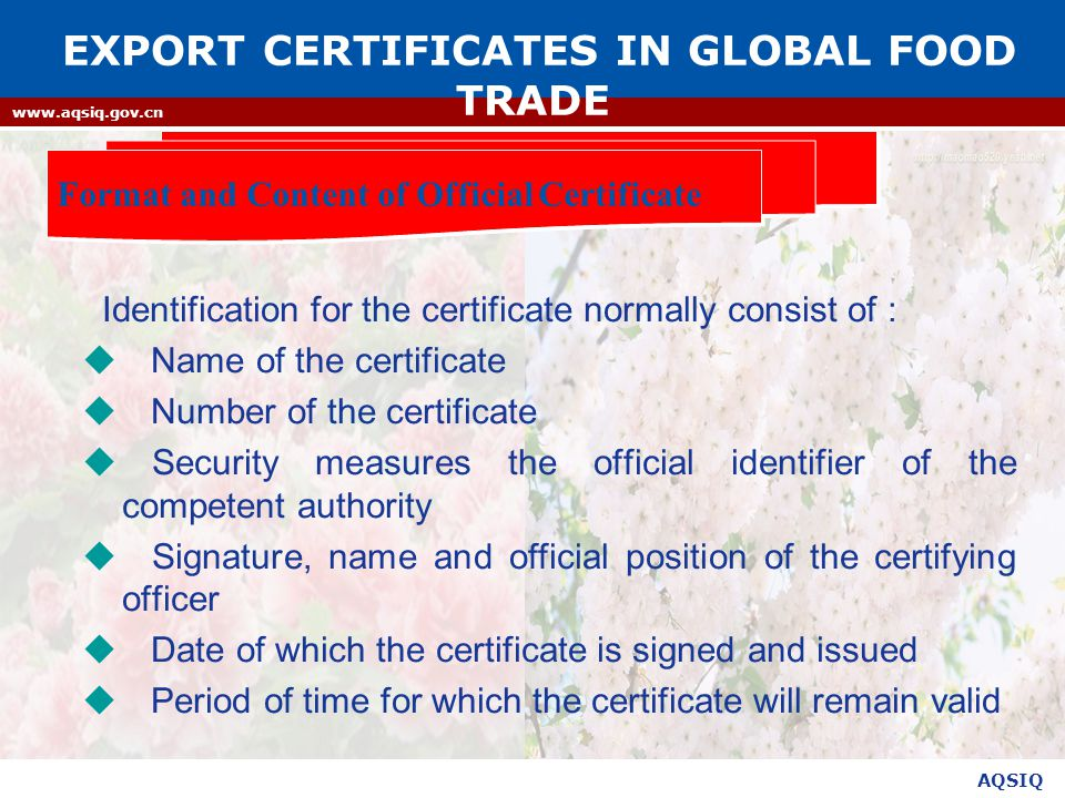 AQSIQ www.aqsiq.gov.cn Identification for the certificate normally consist of :  Name of the certificate  Number of the certificate  Security measures the official identifier of the competent authority  Signature, name and official position of the certifying officer  Date of which the certificate is signed and issued  Period of time for which the certificate will remain valid Format and Content of Official Certificate EXPORT CERTIFICATES IN GLOBAL FOOD TRADE