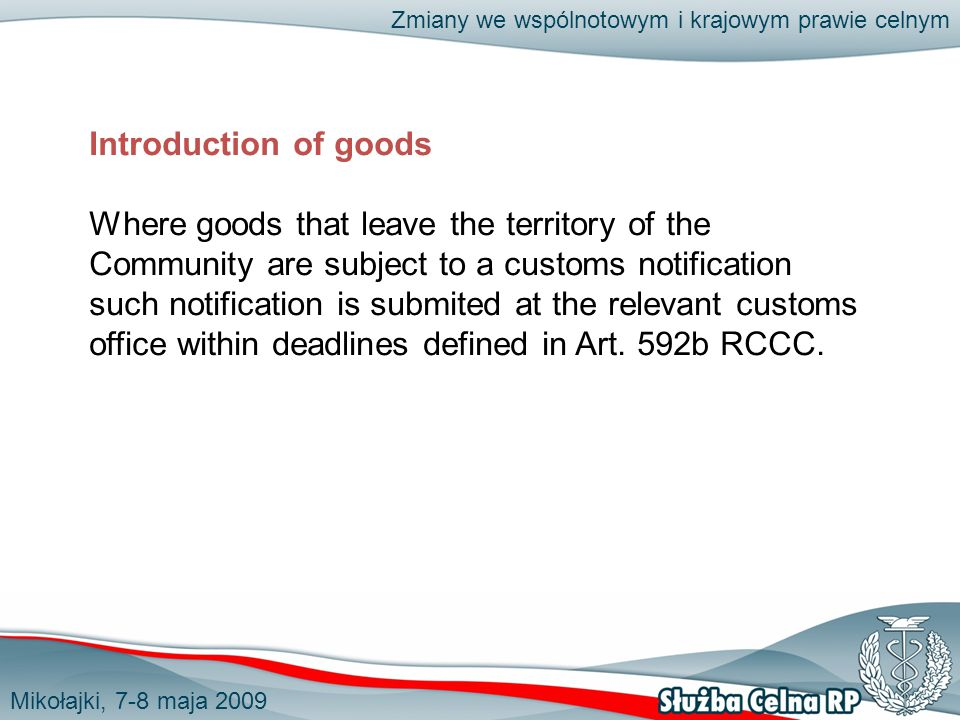 Mikołajki, 7-8 maja 2009 Zmiany we wspólnotowym i krajowym prawie celnym Introduction of goods Where goods that leave the territory of the Community are subject to a customs notification such notification is submited at the relevant customs office within deadlines defined in Art.