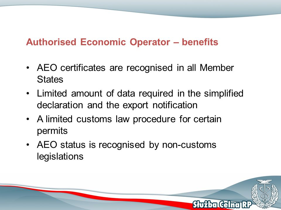 Authorised Economic Operator – benefits AEO certificates are recognised in all Member States Limited amount of data required in the simplified declara
