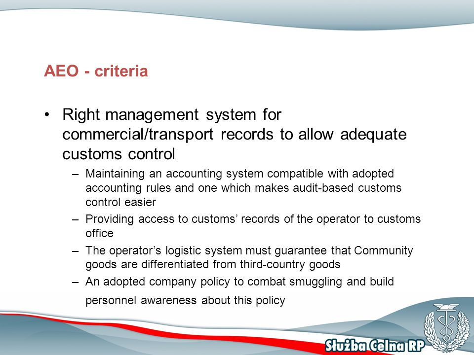 AEO - criteria Right management system for commercial/transport records to allow adequate customs control –Maintaining an accounting system compatible