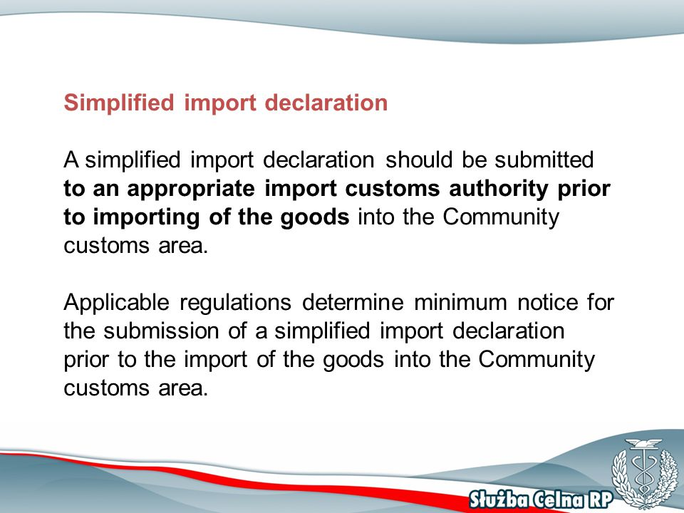 Submission deadline for the simplified import declaration Road transport – no later than one hour before arrival at the customs office of import into the Community customs area Rail transport and inland navigation – no later than two hours before the arrival at the customs office of import into the Community customs area Marine transport a) no later than 24 hours before loading at the port of departure – container cargo (long-haul) b) no later than four hours before arrival at the first port within the Community customs area – for bulk carriers (unless subject to Art.