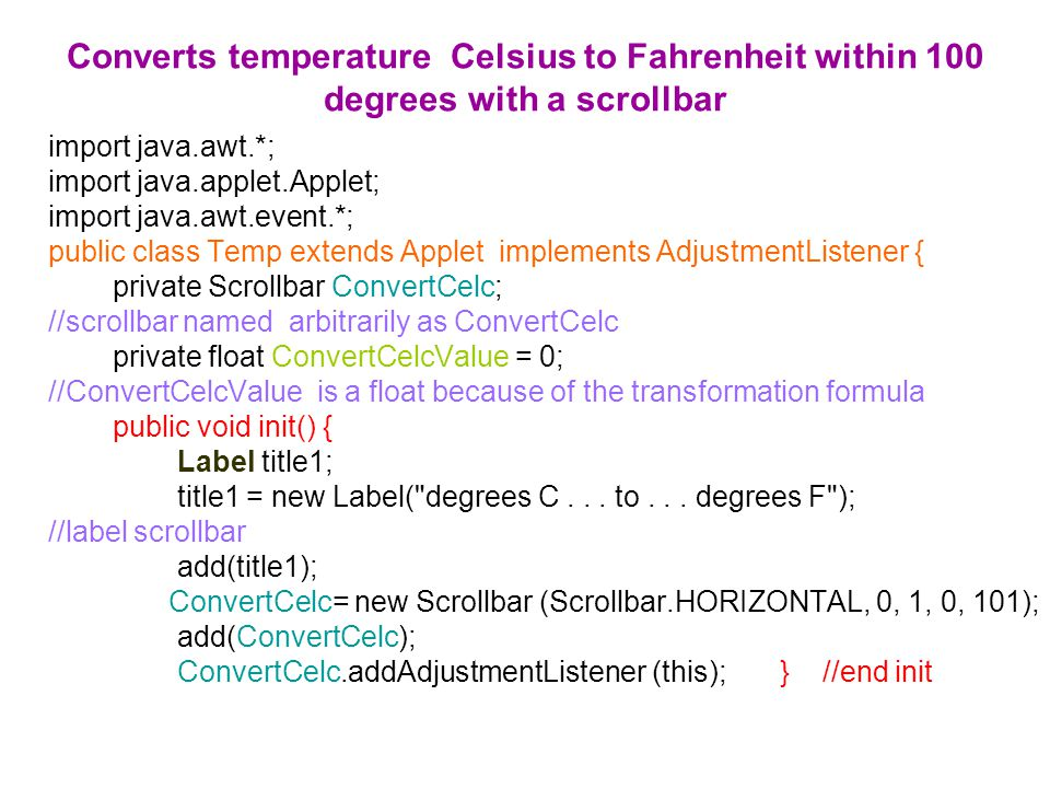 Converts temperature Celsius to Fahrenheit within 100 degrees with a scrollbar import java.awt.*; import java.applet.Applet; import java.awt.event.*; public class Temp extends Applet implements AdjustmentListener { private Scrollbar ConvertCelc; //scrollbar named arbitrarily as ConvertCelc private float ConvertCelcValue = 0; //ConvertCelcValue is a float because of the transformation formula public void init() { Label title1; title1 = new Label( degrees C...