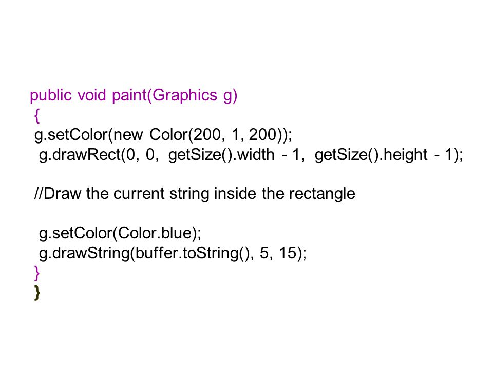 public void paint(Graphics g) { g.setColor(new Color(200, 1, 200)); g.drawRect(0, 0, getSize().width - 1, getSize().height - 1); //Draw the current string inside the rectangle g.setColor(Color.blue); g.drawString(buffer.toString(), 5, 15); }