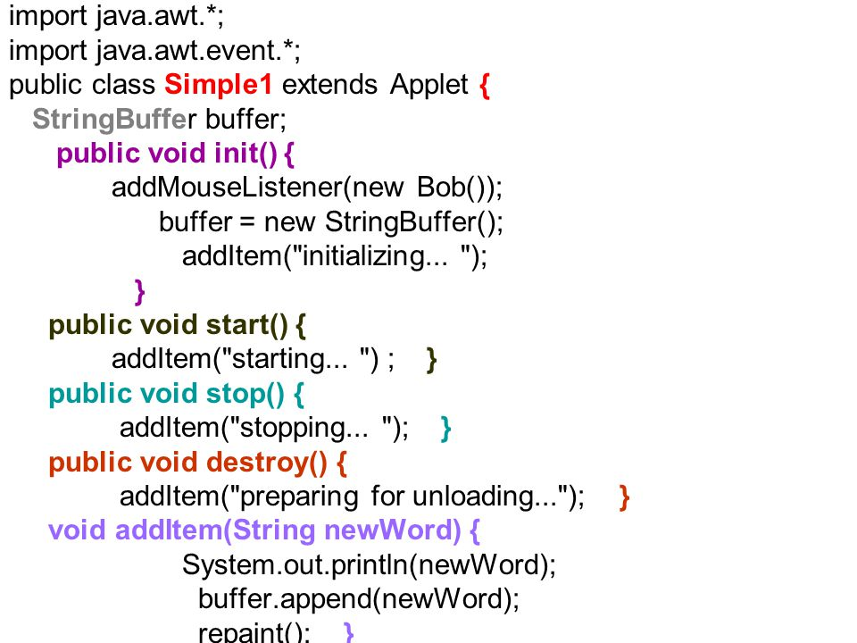 import java.awt.*; import java.awt.event.*; public class Simple1 extends Applet { StringBuffer buffer; public void init() { addMouseListener(new Bob()); buffer = new StringBuffer(); addItem( initializing...