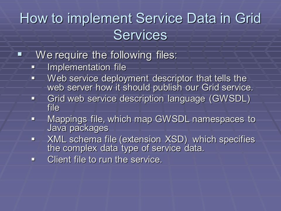 How to implement Service Data in Grid Services  We require the following files:  Implementation file  Web service deployment descriptor that tells the web server how it should publish our Grid service.