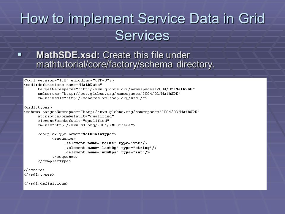 How to implement Service Data in Grid Services  MathSDE.xsd: Create this file under mathtutorial/core/factory/schema directory.