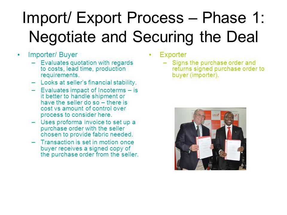 Import/ Export Process – Phase 1: Negotiate and Securing the Deal Importer/ Buyer –Evaluates quotation with regards to costs, lead time, production requirements.