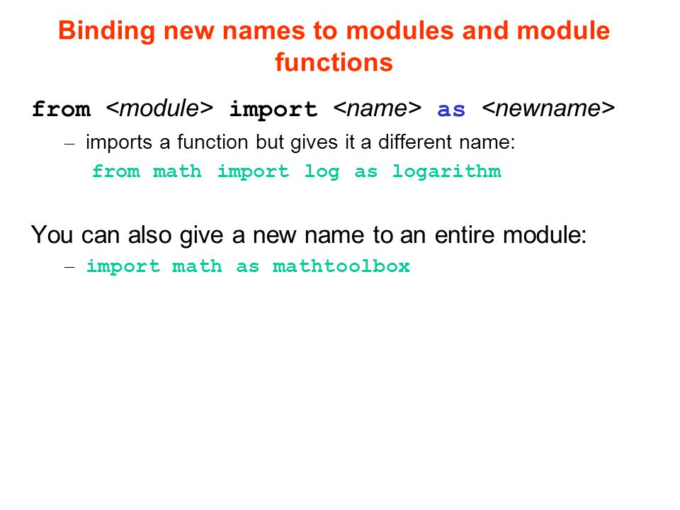 Binding new names to modules and module functions from import as – imports a function but gives it a different name: from math import log as logarithm You can also give a new name to an entire module: – import math as mathtoolbox