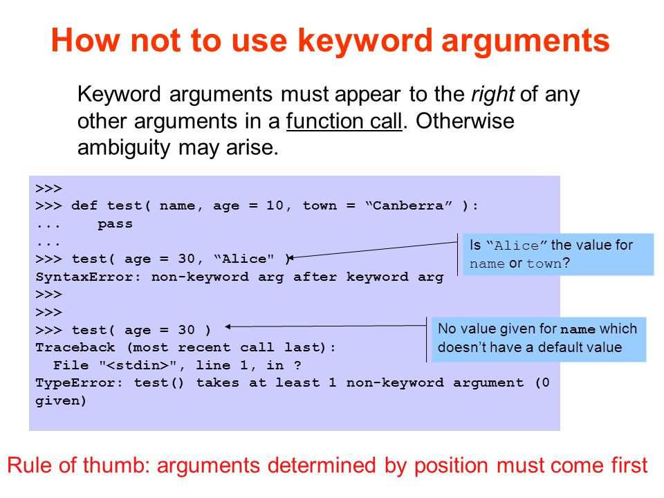 How not to use keyword arguments >>> >>> def test( name, age = 10, town = Canberra ):...
