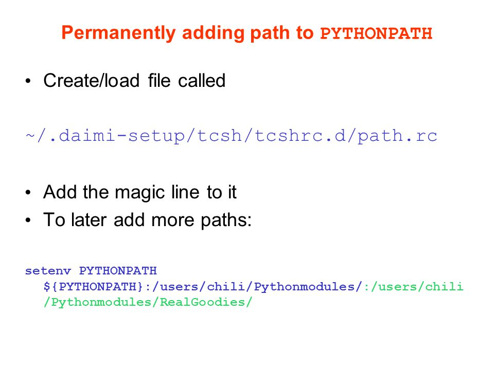 Permanently adding path to PYTHONPATH Create/load file called ~/.daimi-setup/tcsh/tcshrc.d/path.rc Add the magic line to it To later add more paths: setenv PYTHONPATH ${PYTHONPATH}:/users/chili/Pythonmodules/:/users/chili /Pythonmodules/RealGoodies/