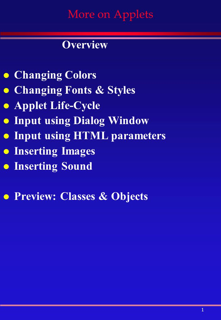1 More on Applets Overview l Changing Colors l Changing Fonts & Styles l Applet Life-Cycle l Input using Dialog Window l Input using HTML parameters l Inserting Images l Inserting Sound l Preview: Classes & Objects