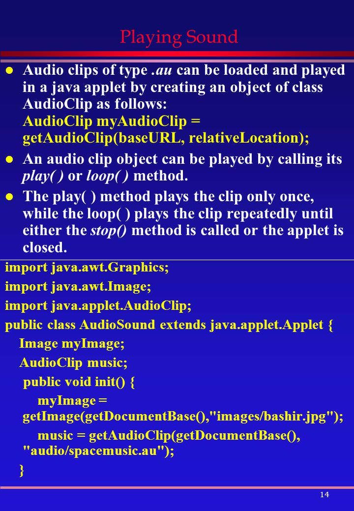 14 Playing Sound l Audio clips of type.au can be loaded and played in a java applet by creating an object of class AudioClip as follows: AudioClip myAudioClip = getAudioClip(baseURL, relativeLocation); l An audio clip object can be played by calling its play( ) or loop( ) method.