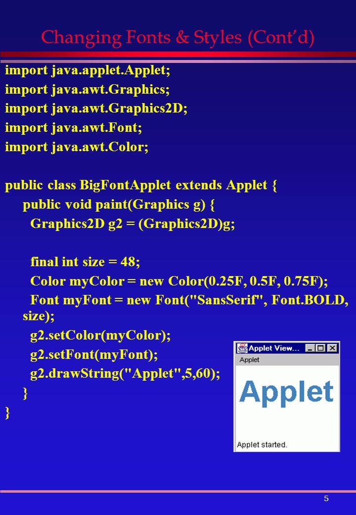 5 Changing Fonts & Styles (Cont'd) import java.applet.Applet; import java.awt.Graphics; import java.awt.Graphics2D; import java.awt.Font; import java.awt.Color; public class BigFontApplet extends Applet { public void paint(Graphics g) { Graphics2D g2 = (Graphics2D)g; final int size = 48; Color myColor = new Color(0.25F, 0.5F, 0.75F); Font myFont = new Font( SansSerif , Font.BOLD, size); g2.setColor(myColor); g2.setFont(myFont); g2.drawString( Applet ,5,60); }
