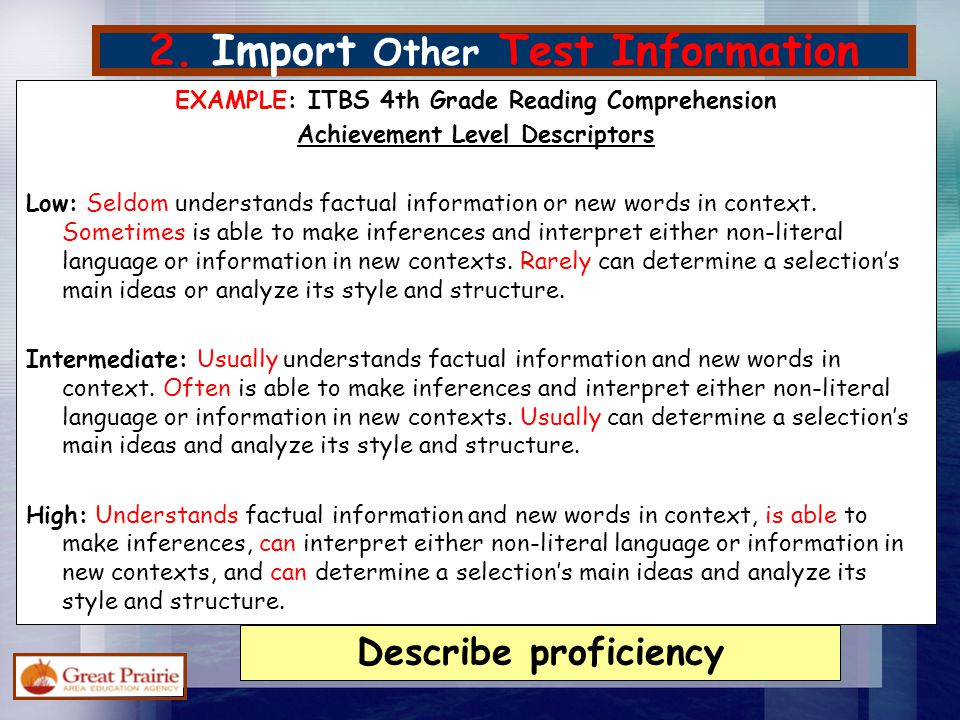 2. Import Other Test Information EXAMPLE: ITBS 4th Grade Reading Comprehension Achievement Level Descriptors Low: Seldom understands factual informati