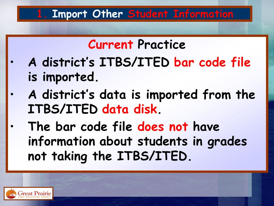 1. Import Other Student Information Current Practice A district's ITBS/ITED bar code file is imported. A district's data is imported from the ITBS/ITE