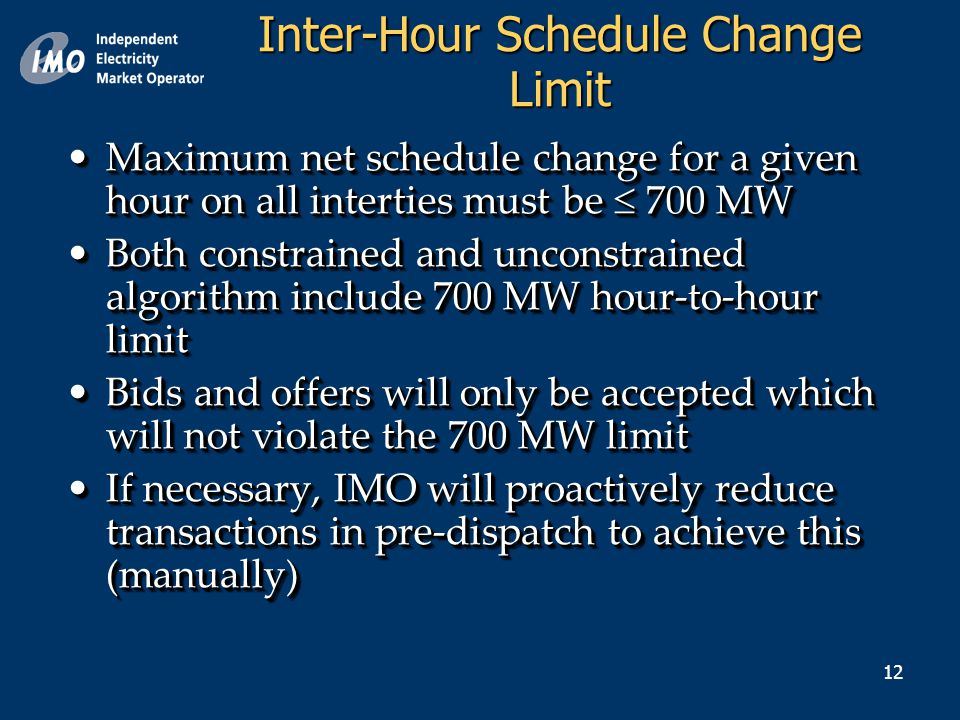 12 Maximum net schedule change for a given hour on all interties must be  700 MWMaximum net schedule change for a given hour on all interties must be  700 MW Both constrained and unconstrained algorithm include 700 MW hour-to-hour limitBoth constrained and unconstrained algorithm include 700 MW hour-to-hour limit Bids and offers will only be accepted which will not violate the 700 MW limitBids and offers will only be accepted which will not violate the 700 MW limit If necessary, IMO will proactively reduce transactions in pre-dispatch to achieve this (manually)If necessary, IMO will proactively reduce transactions in pre-dispatch to achieve this (manually) Maximum net schedule change for a given hour on all interties must be  700 MWMaximum net schedule change for a given hour on all interties must be  700 MW Both constrained and unconstrained algorithm include 700 MW hour-to-hour limitBoth constrained and unconstrained algorithm include 700 MW hour-to-hour limit Bids and offers will only be accepted which will not violate the 700 MW limitBids and offers will only be accepted which will not violate the 700 MW limit If necessary, IMO will proactively reduce transactions in pre-dispatch to achieve this (manually)If necessary, IMO will proactively reduce transactions in pre-dispatch to achieve this (manually) Inter-Hour Schedule Change Limit