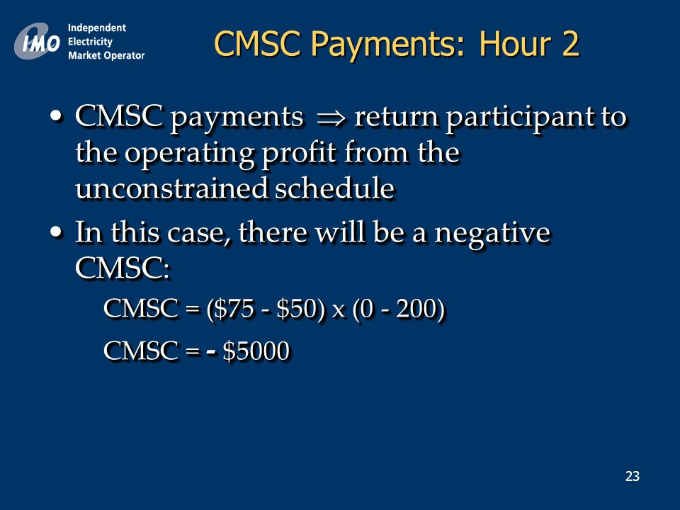 23 CMSC payments  return participant to the operating profit from the unconstrained scheduleCMSC payments  return participant to the operating profit from the unconstrained schedule In this case, there will be a negative CMSC:In this case, there will be a negative CMSC: CMSC = ($75 - $50) x (0 - 200) CMSC = - $5000 CMSC payments  return participant to the operating profit from the unconstrained scheduleCMSC payments  return participant to the operating profit from the unconstrained schedule In this case, there will be a negative CMSC:In this case, there will be a negative CMSC: CMSC = ($75 - $50) x (0 - 200) CMSC = - $5000 CMSC Payments: Hour 2