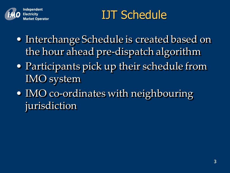 3 IJT Schedule Interchange Schedule is created based on the hour ahead pre-dispatch algorithmInterchange Schedule is created based on the hour ahead pre-dispatch algorithm Participants pick up their schedule from IMO systemParticipants pick up their schedule from IMO system IMO co-ordinates with neighbouring jurisdictionIMO co-ordinates with neighbouring jurisdiction Interchange Schedule is created based on the hour ahead pre-dispatch algorithmInterchange Schedule is created based on the hour ahead pre-dispatch algorithm Participants pick up their schedule from IMO systemParticipants pick up their schedule from IMO system IMO co-ordinates with neighbouring jurisdictionIMO co-ordinates with neighbouring jurisdiction