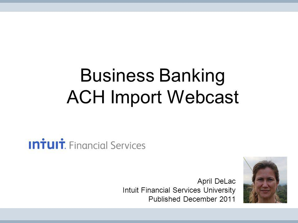 Business Banking ACH Import Webcast April DeLac Intuit Financial Services University Published December 2011