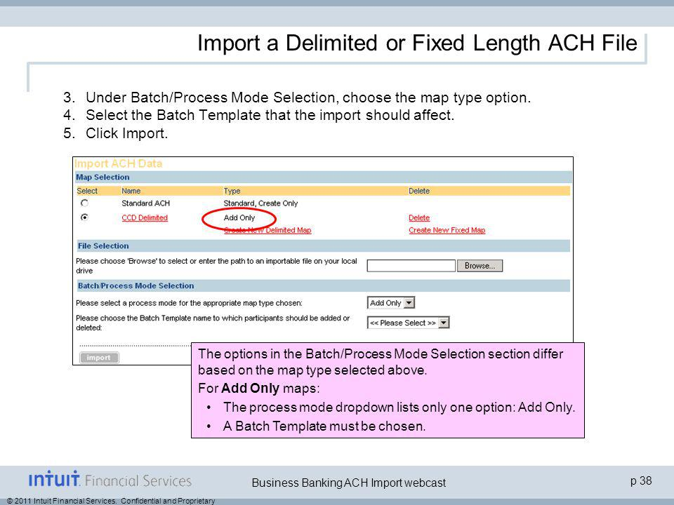 © 2011 Intuit Financial Services. Confidential and Proprietary p 38 Business Banking ACH Import webcast Import a Delimited or Fixed Length ACH File 3.