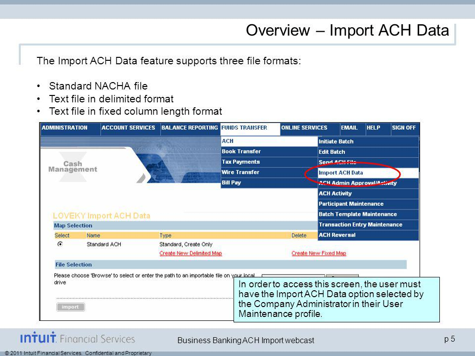 © 2011 Intuit Financial Services. Confidential and Proprietary p 5 Business Banking ACH Import webcast Overview – Import ACH Data The Import ACH Data