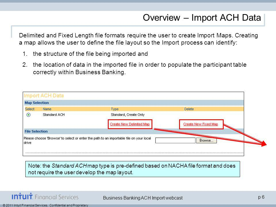 © 2011 Intuit Financial Services. Confidential and Proprietary p 6 Business Banking ACH Import webcast Overview – Import ACH Data Delimited and Fixed